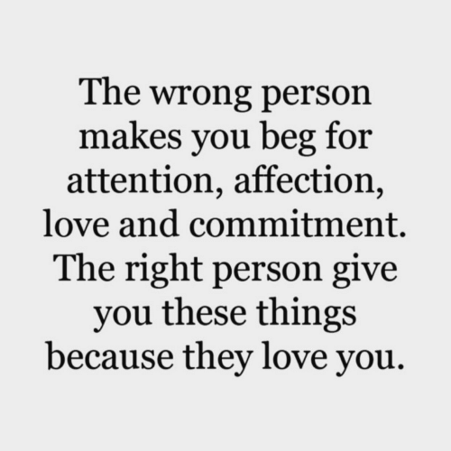 Love, They, and You: The wrong person  makes you beg for  attention, affection,  love and commitment.  The right person give  you these things  because they love you