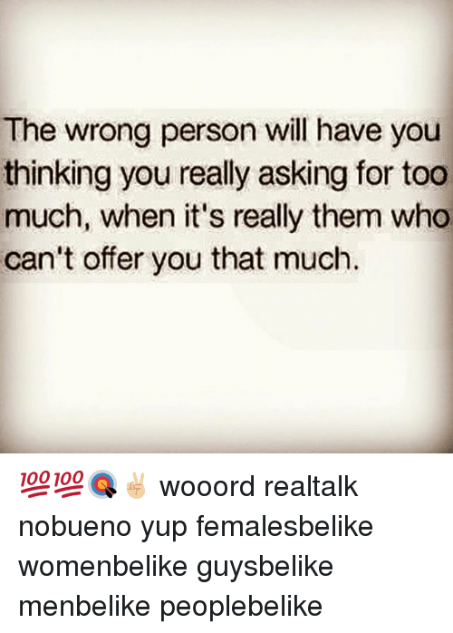 Memes, 🤖, and Personalized: The wrong person will have you  thinking you really asking for too  much, when it's really them who  can't offer you that much. 💯💯🎯✌🏼 wooord realtalk nobueno yup femalesbelike womenbelike guysbelike menbelike peoplebelike