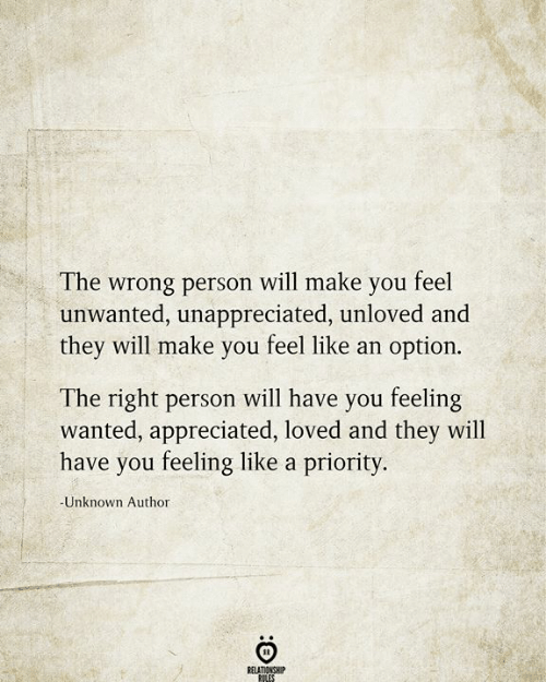 Wanted, Unknown, and Will: The wrong person will make you feel  unwanted, unappreciated, unloved and  they will make you feel like an option.  The right person will have you feeling  wanted, appreciated, loved and they will  have you feeling like a priority.  -Unknown Author  RELATIONSHIP  RILES