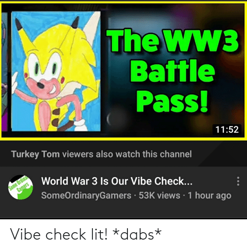 The Dab, Lit, and Turkey: The WW3  Battle  Pass!  Turkey Tom viewers also watch this channel  11:52  Some Ordina  Gamers  World War 3 Is Our Vibe Check...  SomeOrdinaryGamers · 53K views · 1 hour ago Vibe check lit! *dabs*
