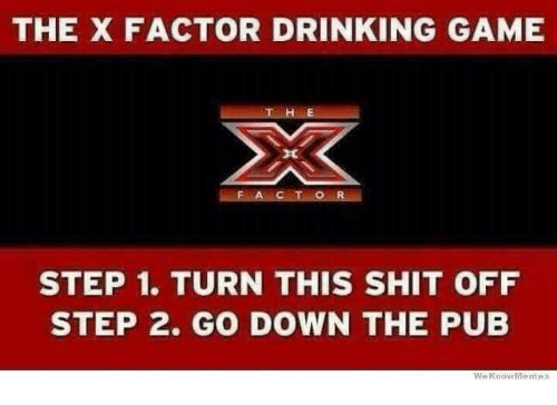 Memes, 🤖, and Step: THE X FACTOR DRINKING GAME  F A C T O R  STEP 1. TURN THIS SHIT OFF  STEP 2. GO DOWN THE PUB  We Know Memes