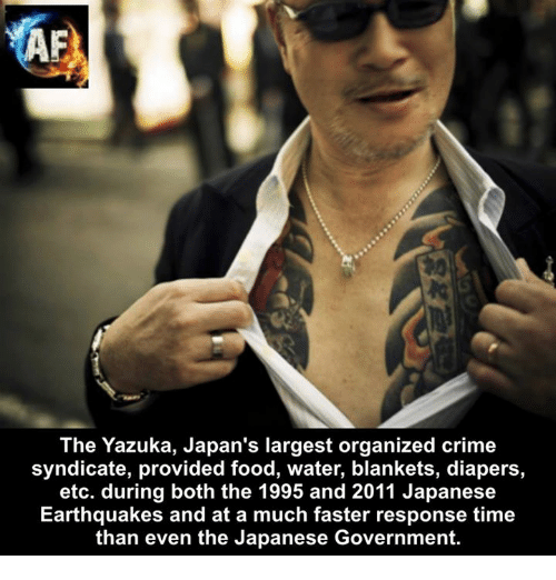 Crime, Food, and Memes: The Yazuka, Japan's largest organized crime  syndicate, provided food, water, blankets, diapers,  etc. during both the 1995 and 2011 Japanese  Earthquakes and at a much faster response time  than even the Japanese Government.