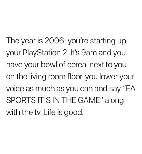 """Life, PlayStation, and Sports: The year is 2006: you're starting up  your PlayStation 2. It's 9am and you  have your bowl of cereal next to you  on the living room floor. you lower your  voice as much as you can and say """"EA  SPORTS IT'S IN THE GAME"""" along  with the tv. Life is good"""