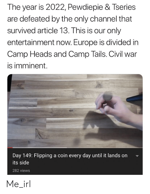 Civil War, Europe, and Irl: The year is 2022, Pewdiepie & Tseries  are defeated by the only channel that  survived article 13. This is our only  entertainment now. Europe is divided in  Camp Heads and Camp Tails. Civil war  is imminent.  Day 149: Flipping a coin every day until it lands on  its side  282 views Me_irl