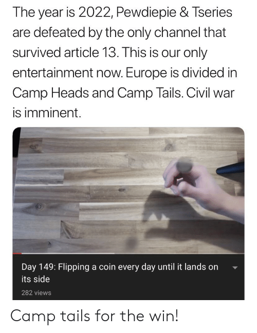 Civil War, Europe, and War: The year is 2022, Pewdiepie & Tseries  are defeated by the only channel that  survived article 13. This is our only  entertainment now. Europe is divided in  Camp Heads and Camp Tails. Civil war  is imminent.  Day 149: Flipping a coin every day until it lands on  its side  282 views Camp tails for the win!