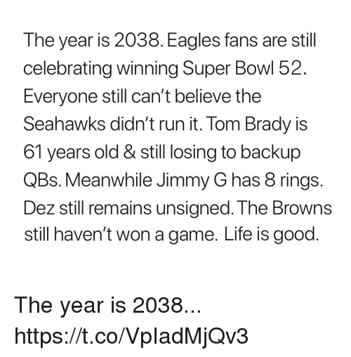 Philadelphia Eagles, Football, and Life: The year is 2038. Eagles fans are stil  celebrating winning Super Bowl 52.  Everyone still can't believe the  Seahawks dian' t run it. lom Brady is  61 years old & still losing to backup  QBs. Meanwhile Jimmy G has 8 rings  Dez still remains unsigned. T he Browns  still haven't won a game. Life is good The year is 2038... https://t.co/VpIadMjQv3