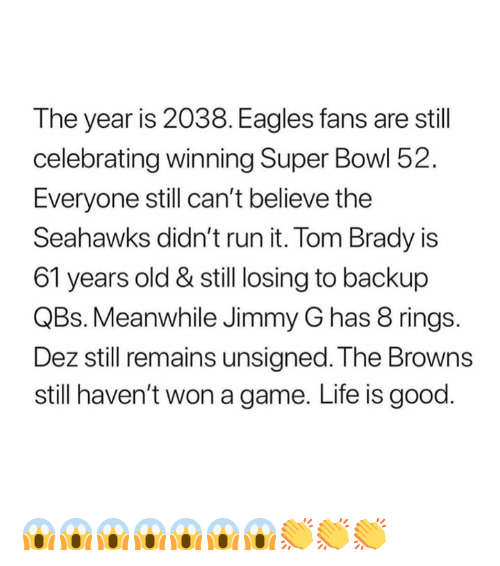 Philadelphia Eagles, Life, and Nfl: The year is 2038. Eagles fans are still  celebrating winning Super Bowl 52.  Everyone still can't believe the  Seahawks didn't run it. Tom Brady is  61 years old & still losing to backup  QBs. Meanwhile Jimmy G has 8 rings.  Dez still remains unsigned. The Browns  still haven't won a game. Life is good 😱😱😱😱😱😱😱👏👏👏