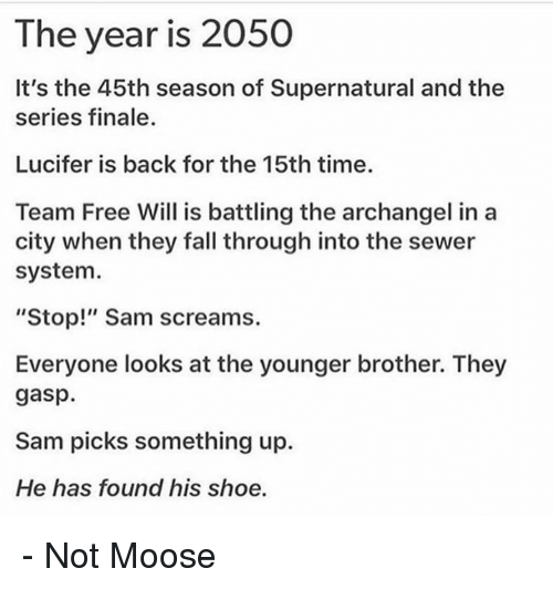 """Fall, Memes, and Lucifer: The year is 2050  It's the 45th season of Supernatural and thee  series finale.  Lucifer is back for the 15th time.  Team Free Will is battling the archangel in a  city when they fall through into the sewer  system.  """"Stop!"""" Sam screams.  Everyone looks at the younger brother. They  gasp.  Sam picks something up.  He has found his shoe. - Not Moose"""