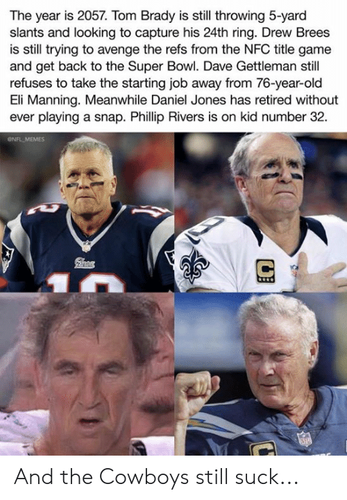 Dallas Cowboys, Eli Manning, and Memes: The year is 2057. Tom Brady is still throwing 5-yard  slants and looking to capture his 24th ring. Drew Brees  is still trying to avenge the refs from the NFC title game  and get back to the Super Bowl. Dave Gettleman still  refuses to take the starting job away from 76-year-old  Eli Manning. Meanwhile Daniel Jones has retired without  ever playing a snap. Phillip Rivers is on kid number 32  ONFL MEMES And the Cowboys still suck...