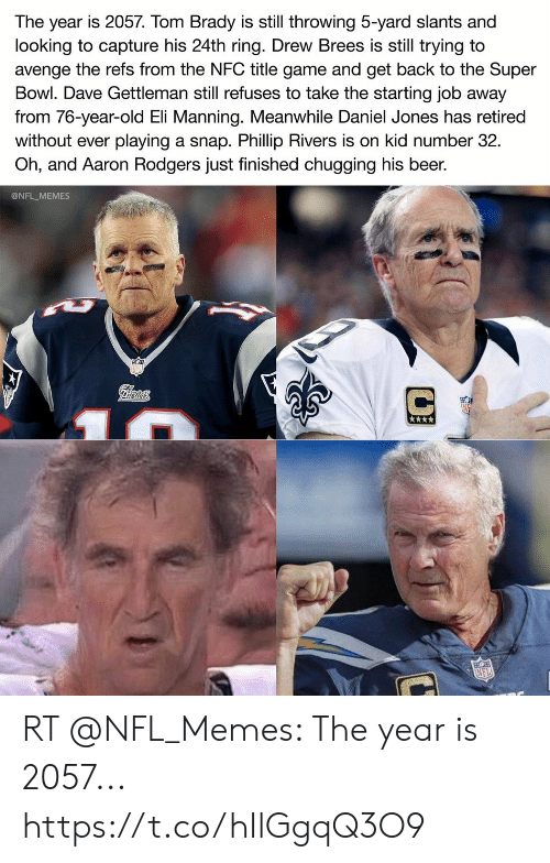 Aaron Rodgers, Beer, and Eli Manning: The year is 2057. Tom Brady is still throwing 5-yard slants and  looking to capture his 24th ring. Drew Brees is still trying to  avenge the refs from the NFC title game and get back to the Super  Bowl. Dave Gettleman still refuses to take the starting job away  from 76-year-old Eli Manning. Meanwhile Daniel Jones has retired  playing a snap. Phillip Rivers is on kid number 32  Oh, and Aaron Rodgers just finished chugging his beer.  without ever  @NFL_MEMES  Pilrtots  NFL RT @NFL_Memes: The year is 2057... https://t.co/hIlGgqQ3O9
