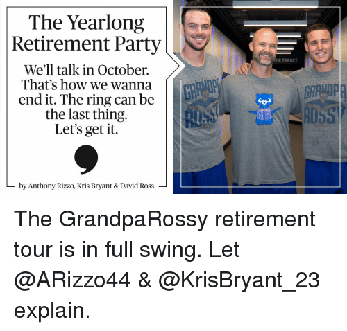 Memes, The Ring, and Anthony Rizzo: The Yearlong  Retirement Party  We'll talk in October.  That's how we wanna  end it. The ring can be  the last thing  Let's get it  by Anthony Rizzo, Kris Bryant & David Ross  HE TARGET The GrandpaRossy retirement tour is in full swing. Let @ARizzo44 & @KrisBryant_23 explain.