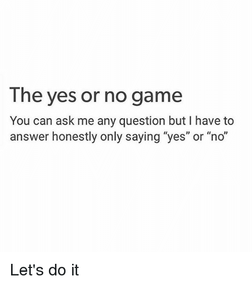 The Yes or No Game You Can Ask Me Any Question but I Have to ...
