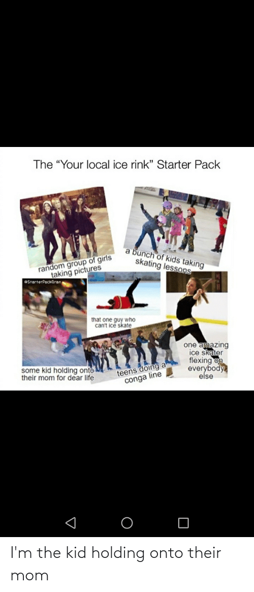 "Funny, Girls, and Life: The ""Your local ice rink"" Starter Pack  a bunch of kids taking  skating lessons  random group of girls  taking pictures  OStarterPackGram  that one guy who  can't ice skate  one amazing  ice skater  flexing on  everybody  else  teens doing a  conga line  some kid holding onto  their mom for dear life I'm the kid holding onto their mom"