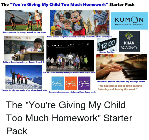 """Disney, School, and Sports: The """"You're Giving My Child Too Much Homework"""" Starter Pack  KUMON  MATH. READING. SUCCESS  Sports practice three days a week for two hours  争先 发展 探究  Takes a week-long Disney vacation during the middle of the school year  0KHAN  12  ACADEMY  Normal Bedtime  Cultural-based school every Sunday from 3-6  Out-of-school theater/dance production four days a week  Instrument practice one hour a day, five days a week  """"We had games out of town on both  Saturday and Sunday this week.  TUTORING  PREP  Takes a ski trip two weeks after winter break ends  Somewhat unnecessary tutoring three days a week"""