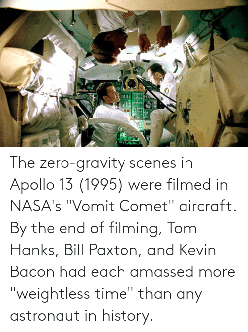 """Tom Hanks, Zero, and Apollo: The zero-gravity scenes in Apollo 13 (1995) were filmed in NASA's """"Vomit Comet"""" aircraft. By the end of filming, Tom Hanks, Bill Paxton, and Kevin Bacon had each amassed more """"weightless time"""" than any astronaut in history."""