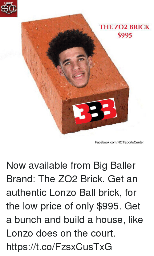 Facebook, Sports, and facebook.com: THE ZO2 BRICK  $995  Facebook.com/NOTSportsCenter Now available from Big Baller Brand: The ZO2 Brick. Get an authentic Lonzo Ball brick, for the low price of only $995. Get a bunch and build a house, like Lonzo does on the court. https://t.co/FzsxCusTxG