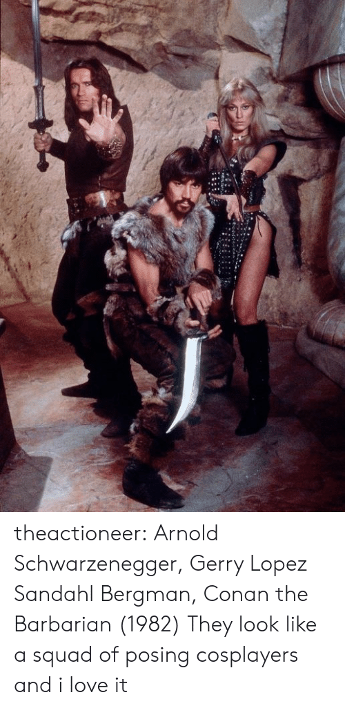 Arnold Schwarzenegger, Love, and Squad: theactioneer:  Arnold Schwarzenegger, Gerry Lopez  Sandahl Bergman, Conan the Barbarian (1982)  They look like a squad of posing cosplayers and i love it
