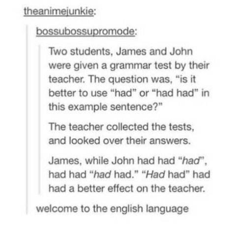 """Teacher, Test, and English: theanimejunkie  bossubossupromode:  Two students, James and John  were given a grammar test by their  teacher. The question was, """"is it  better to use """"had"""" or """"had had"""" in  this example sentence?""""  The teacher collected the tests,  and looked over their answers.  James, while John had had """"had"""",  had had """"had had."""" """"Had had"""" had  had a better effect on the teacher.  welcome to the english language"""