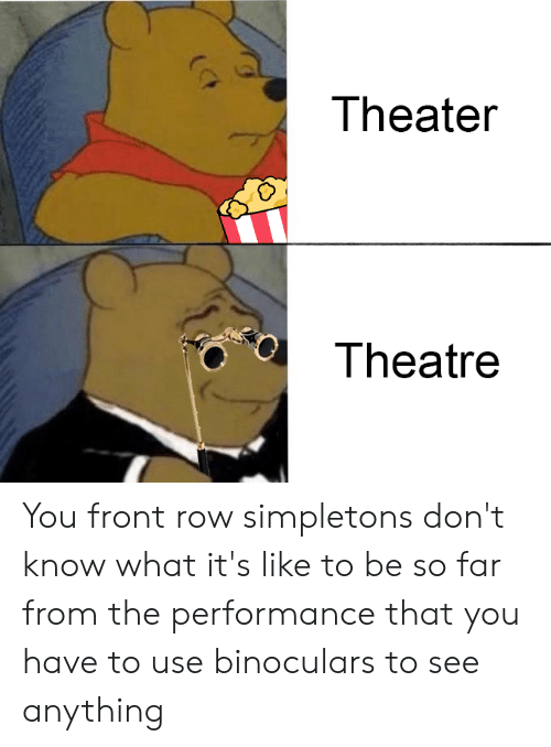 Theater Theatre You Front Row Simpletons Don't Know What It's Like