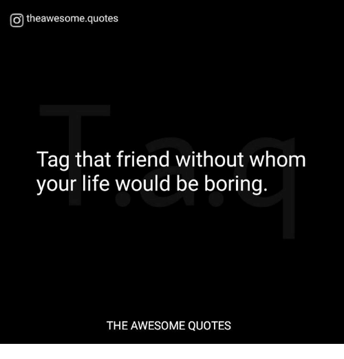 Theawesomequotes Tag That Friend Without Whom Your Life Would Be