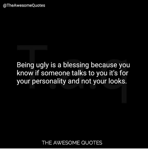 Quotes About Being Ugly Being Ugly Is a Blessing Because You Know if Someone Talks to You  Quotes About Being Ugly