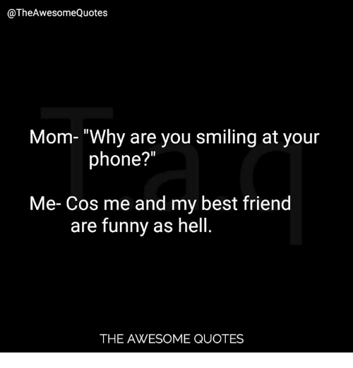 Mom Why Are You Smiling At Your Phone Me Cos Me And My Best