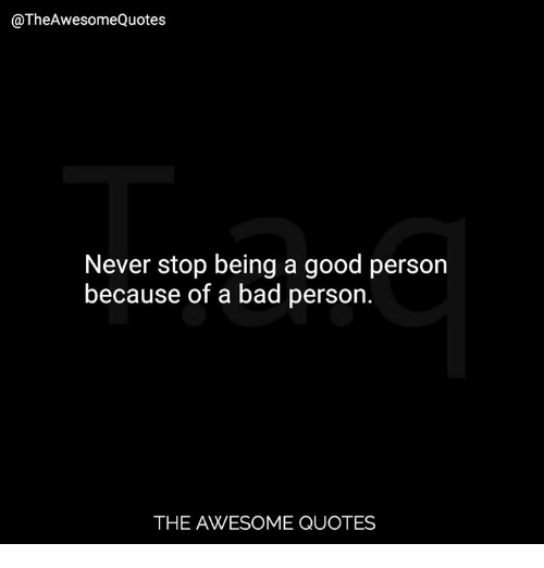Never Stop Being A Good Person Because Of A Bad Person The Awesome