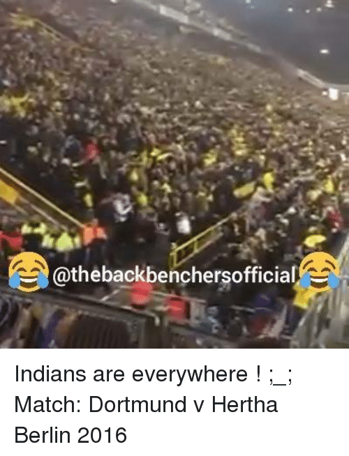 Memes, Match, and 🤖: @thebackbenchersofficial Indians are everywhere ! ;_; Match: Dortmund v Hertha Berlin 2016