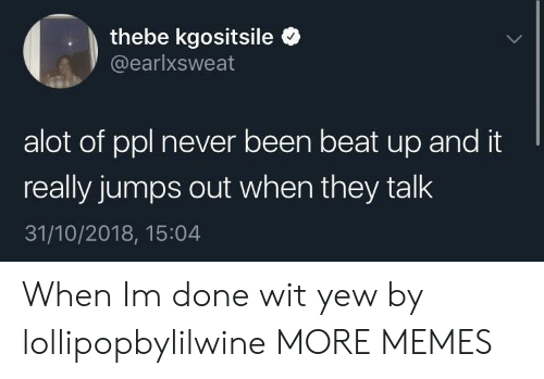 Dank, Memes, and Target: thebe kgositsile  @earlxsweat  alot of ppl never been beat up and it  really jumps out when they talk  31/10/2018, 15:04 When Im done wit yew by lollipopbylilwine MORE MEMES