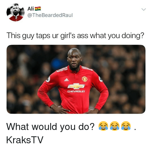 Ass, Girls, and Memes: @TheBeardedRaul  This guy taps ur girl's ass what you doing?  CHEVROLET What would you do? 😂😂😂 . KraksTV