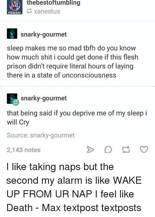 Memes, Shit, and Tumblr: thebestoftumbling  xanestus  tumblr  snarky-gourmet  sleep makes me so mad tbfh do you know  how much shit i could get done if this flesh  prison didn't require literal hours of laying  there in a state of unconsciousness  snarky-gourmet  that being said if you deprive me of my sleep i  will Cry  Source: snarky-gourmet  2,143 notes I like taking naps but the second my alarm is like WAKE UP FROM UR NAP I feel like Death - Max textpost textposts