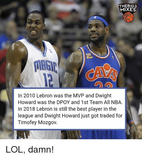 Dwight Howard, Lol, and Nba: THEBIG3  MIXES  12  In 2010 Lebron was the MVP and Dwight  Howard was the DPOY and 1st Team All NBA.  In 2018 Lebron is still the best player in the  league and Dwight Howard just got traded for  Timofey Mozgov LOL, damn!