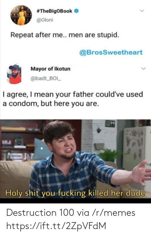 Condom, Dude, and Memes:  #TheBigOBook O  @Oloni  Repeat after me.. men are stupid.  @BrosSweetheart  Mayor of Ikotun  @badt_BOI_  I agree, I mean your father could've used  a condom, but here you are.  Holy shit you fucking killed her dude Destruction 100 via /r/memes https://ift.tt/2ZpVFdM