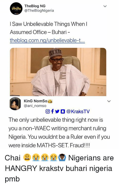 Memes, Saw, and Nigeria: TheBlog NG  @TheBlogNigeria  TheBlog  I Saw Unbelievable Things When I  Assumed Office - Buhari  theblou com na/unbelievable-t  KinG NomSo  @ani_nomso  回f步○ @ KraksTV  The only unbelievable thing right now is  you a non-WAEC writing merchant ruling  Nigeria. You wouldnt be a Ruler even if you  were inside MATHS-SET. Fraud!!! Chai 😩😭😭😭🙆🏿‍♂️ Nigerians are HANGRY krakstv buhari nigeria pmb