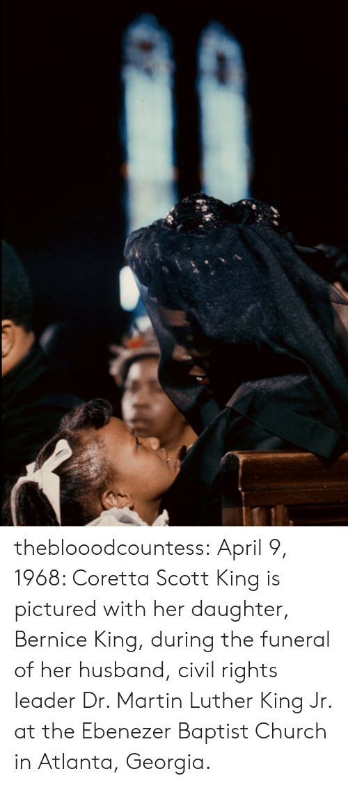 Church, Coretta Scott King, and Martin: theblooodcountess: April 9, 1968: Coretta Scott King is pictured with her daughter, Bernice King, during the funeral of her husband, civil rights leader Dr. Martin Luther King Jr. at the Ebenezer Baptist Church in Atlanta, Georgia.