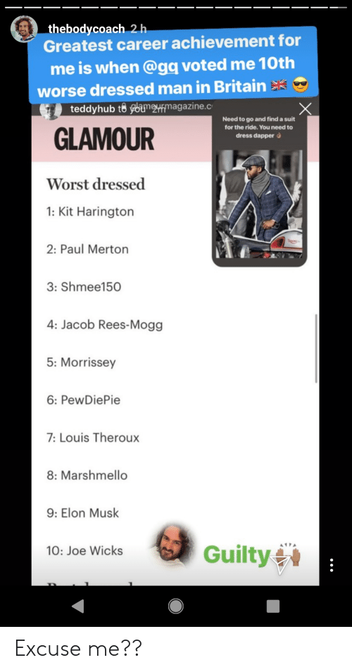 Kit Harington, Dress, and Britain: thebodycoach 2h  Greatest career achievement for  me is when @gq voted me 10th  worse dressed man in Britain  teddyhub to ybumrmagazine.c  Need to go and find a suit  for the ride. You need to  GLAMOUR  dress dapper  Worst dressed  1: Kit Harington  2: Paul Merton  3: Shmee150  4: Jacob Rees-Mogg  5: Morrissey  6: PewDiePie  7:Louis Theroux  8: Marshmello  9: Elon Musk  Guilty  10: Joe Wicks Excuse me??