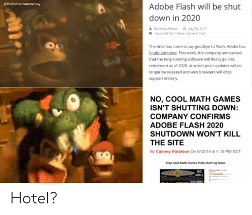 Adobe, News, and Cool: @thebohemiancowboy  Adobe Flash will be shut  down in 2020  &Mathew Wilson July 26 2017  Featured Tech News, General Tech  The time has come to say goodbye to Flash, Adobe has  finally admitted. This week, the company announced  that the long-running software will finally go into  retirement as of 2020, at which point updates will no  longer be released and web browsers will drop  support entirely  NO, COOL MATH GAMES  ISN'T SHUTTING DOWN:  COMPANY CONFIRMS  ADOBE FLASH 2020  SHUTDOWN WON'T KILL  THE SITE  By Cammy Harbison On 6/03/19 at 4:10 PM EDT  Stop Cool Math Games from shutting down  GO  WOBLE Hotel?