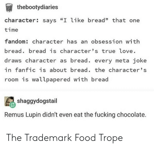 "Food, Fucking, and Love: thebootydiaries  character: says ""I like bread"" that one  time  fandom: character has an obsession with  bread bread is character's true love.  draws character as bread. every meta joke  in fanfic is about bread. the character's  room is wallpapered with bread  shaggydogstail  Remus Lupin didn't even eat the fucking chocolate. The Trademark Food Trope"