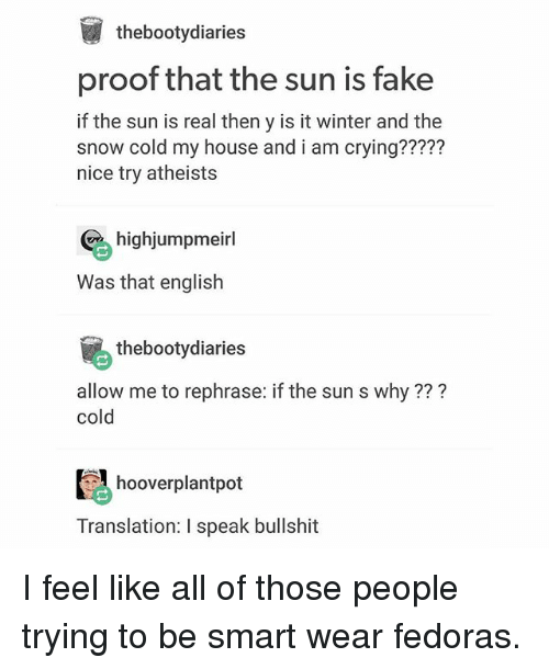 Crying, Fake, and Ironic: thebootydiaries  proof that the sun is fake  if the sun is real then y is it winter and the  snow cold my house and i am crying?????  nice try atheists  highjumpmeirl  Was that english  thebootydiaries  allow me to rephrase: if the sun s why???  cold  hooverplantpot  Translation: I speak bullshit I feel like all of those people trying to be smart wear fedoras.