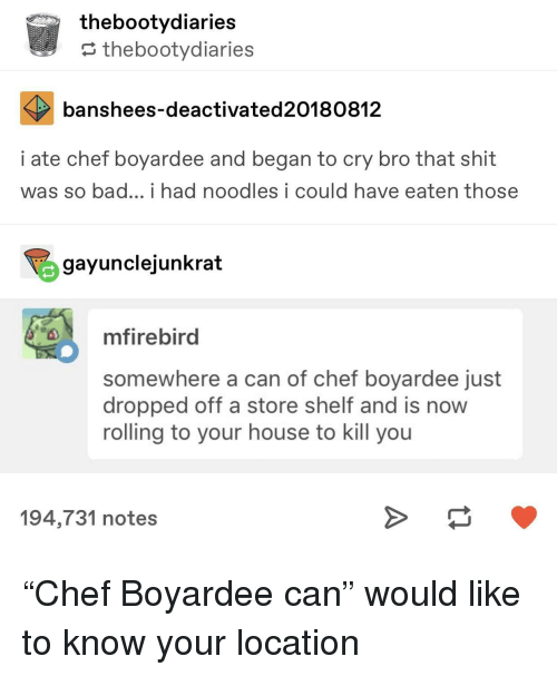 "Bad, Shit, and Chef: thebootydiaries  ? thebootydiaries  banshees-deactivated20180812  i ate chef boyardee and began to cry bro that shit  was so bad... i had noodles i could have eaten those  gayunclejunkrat  mfirebird  somewhere a can of chef boyardee just  dropped off a store shelf and is now  rolling to your house to kill you  194,731 notes ""Chef Boyardee can"" would like to know your location"