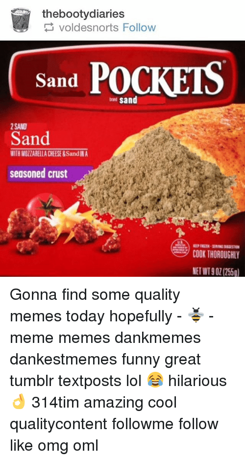 Memes, Pocket Sand, and 🤖: thebootydiaries  voldesnorts Follow  POCKETS  Sand  sand  2 SAND  Sand  WITH MOZZARELLACHEESE &SandINA  seasoned crust  COOK THOROUGHLY  NET WT901 (255g) Gonna find some quality memes today hopefully - 🐝 - meme memes dankmemes dankestmemes funny great tumblr textposts lol 😂 hilarious 👌 314tim amazing cool qualitycontent followme follow like omg oml