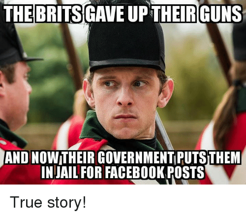 Facebook, Jail, and Memes: THEBRITS  GAVE UPTHEIRGUNS  AND NOW THEIR GOVERNMENT PUTS THEM  IN JAIL FOR FACEBOOK POSTS True story!