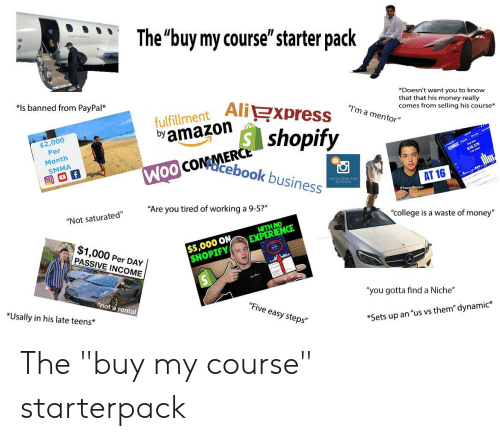 """Ali, College, and Instagram: The""""buy my course""""'starter pack  Doesn't want you to know  that that his money really  comes from selling his course*  *Is banned from PayPal*  fulfillment Ali  byamazoin  """"I'm a mentor""""  $2,000  Per  shopify  coMacebook business  Month  SMMA  INSTAGRAM FOR  BUSINESS  AT 16  """"Are you tired of working a 9-5?""""  """"Not saturated""""  """"college is a waste of money""""  WITH NO  EXPERIENCE  $1,000 Per DAY  PASSIVE INCOME  $5,000 ON  SHOPIFY  """"you gotta find a Niche""""  not a rental  *Usally in his late teens*  """"Five easy steps""""  *Sets up an """"us vs them""""dynamic* The """"buy my course"""" starterpack"""