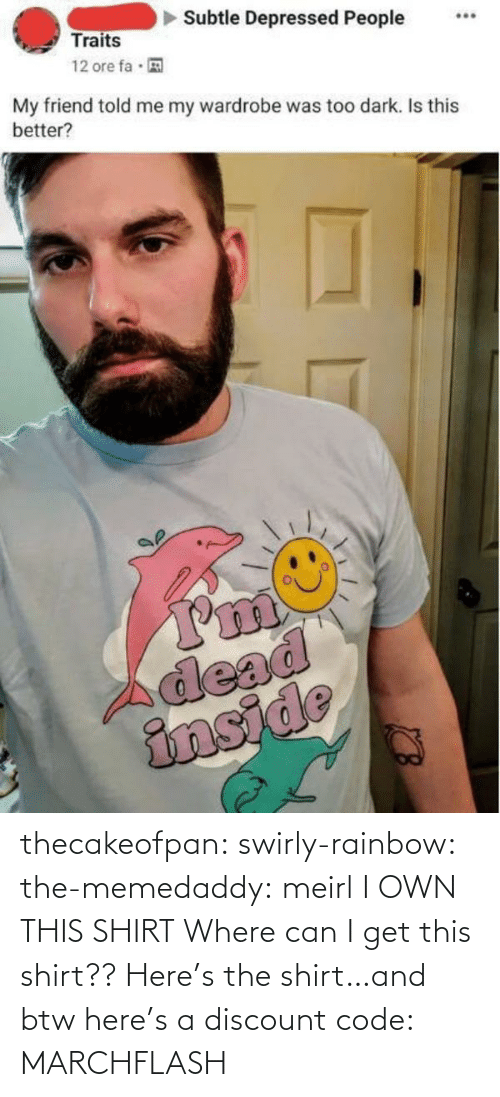 Tumblr, Blog, and Rainbow: thecakeofpan:  swirly-rainbow:   the-memedaddy:  meirl   I OWN THIS SHIRT    Where can I get this shirt??  Here's the shirt…and btw here's a discount code:  MARCHFLASH
