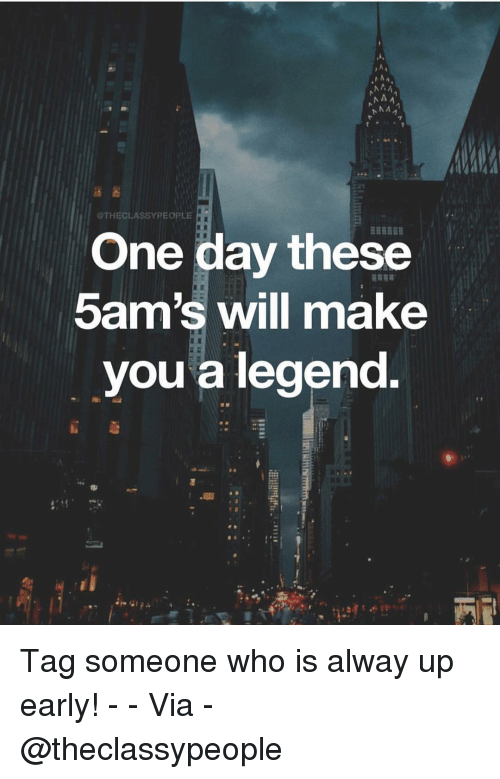 Memes, Tag Someone, and 🤖: THECLASSYPEOPLE  One day these  5am's will make  you a legeno Tag someone who is alway up early! - - Via - @theclassypeople