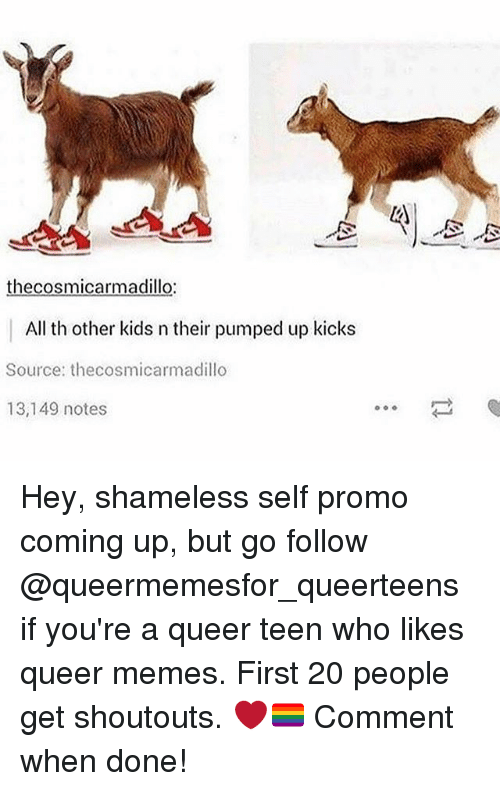 Memes, Shameless, and Kids: thecosmicarmadillo:  All th other kids n their pumped up kicks  Source: thecosmicarmadillo  13,149 notes Hey, shameless self promo coming up, but go follow @queermemesfor_queerteens if you're a queer teen who likes queer memes. First 20 people get shoutouts. ❤️🏳️‍🌈 Comment when done!