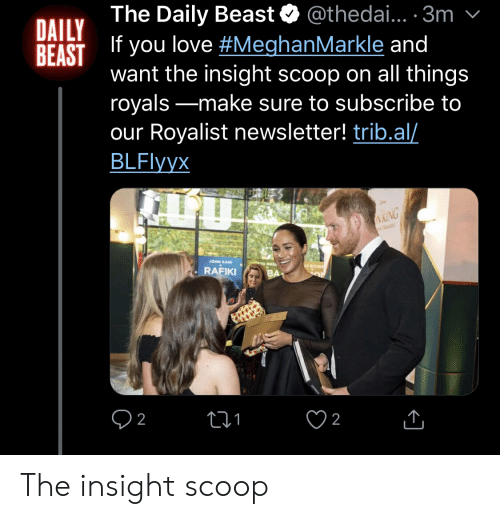 Love, Royals, and Daily Beast: @thedai.. 3m  The Daily Beast  DAILY  REAST  IT you love #MeghanMarkle and  want the insight scoop on all things  royals-make sure to subscribe to  our Royalist newsletter! trib.al/  BLFlyyx  VKING  JOHN KAN  TH ROGL  RAFIKI  2  2 The insight scoop
