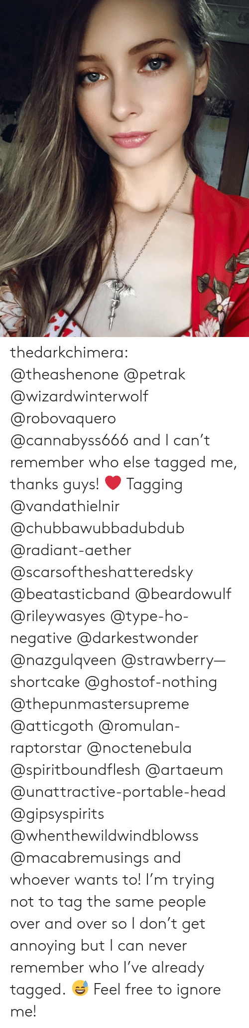 Head, Tumblr, and Blog: thedarkchimera: @theashenone @petrak @wizardwinterwolf @robovaquero @cannabyss666 and I can't remember who else tagged me, thanks guys! ❤️  Tagging @vandathielnir @chubbawubbadubdub @radiant-aether @scarsoftheshatteredsky @beatasticband @beardowulf @rileywasyes @type-ho-negative @darkestwonder @nazgulqveen @strawberry—shortcake @ghostof-nothing @thepunmastersupreme @atticgoth @romulan-raptorstar @noctenebula @spiritboundflesh @artaeum @unattractive-portable-head @gipsyspirits @whenthewildwindblowss @macabremusings and whoever wants to! I'm trying not to tag the same people over and over so I don't get annoying but I can never remember who I've already tagged. 😅 Feel free to ignore me!