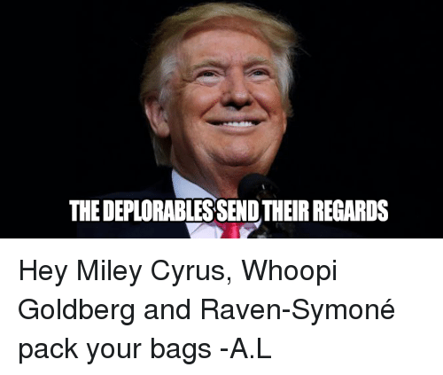 Memes, Miley Cyrus, and Raven Symone: THEDEPLORABLESSENDTHEIRREGARDS Hey Miley Cyrus, Whoopi Goldberg and Raven-Symoné  pack your bags -A.L