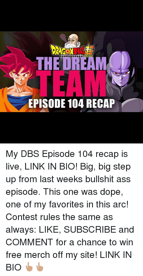 Ass, Dope, and Memes: THEDREAM  TEAM  EPISODE 104 RECAP My DBS Episode 104 recap is live, LINK IN BIO! Big, big step up from last weeks bullshit ass episode. This one was dope, one of my favorites in this arc! Contest rules the same as always: LIKE, SUBSCRIBE and COMMENT for a chance to win free merch off my site! LINK IN BIO 👆🏽👆🏽